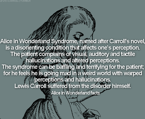 → Alice in Wonderland facts: fact #9Alice in Wonderland Syndrome, named after Carroll's novel, is a disorienting condition that affects one's perception. The patient complains of visual, auditory and tactile hallucinations and altered perceptions. The syndrome can be baffling and terrifying for the patient; for he feels he is going mad in a weird world with warped perceptions and hallucinations. Lewis Carroll suffered from the disorder himself.