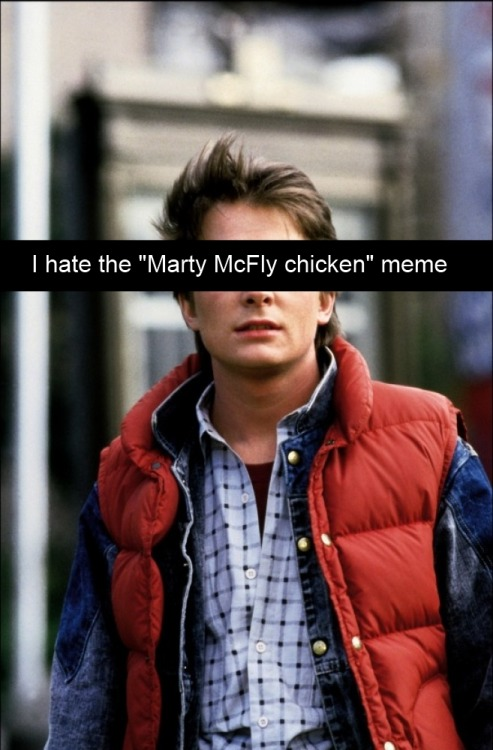 "mylittlehumanconfessions:  ""I hate the ""Marty McFly chicken"" meme  Biff just called him a chicken a few times and now it's a huge meme. I regularly come across pics of Marty in a chicken suit and people think haha it's so hilarious but it's so overplayed and boring now! You can't post a single picture of Marty McFly to humibooru without a dozen chicken jokes in the first five minutes!    excellent one here."