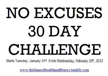 "thefameofhealthandfitness:  With this challenge I will provide some guidelines but please note, I'm not a trainer and I'm not a nutritionist, but I am person who is passionate about health and fitness and I have worked hard to get to where I am. How you design this challenge is in your hands. I will provide you with some suggestions and examples to help guide you but ultimately you will be the person setting your goals for the next 30 days. You don't have to prove anything to me or other readers, you just need to prove to yourself that you are capable of doing what you set out to do, because you are. Mistakes, missed meals or workouts, unplanned cheats or temptations might happen. And if it does, don't focus on the bump in the road, focus on getting over that bump and right back on track. Each meal, workout, hour of sleep, and each day is a new opportunity to learn from your mistakes. It's an opportunity to reflect on each situation and to devise a plan for success when you get your second chance. There's always another opportunity for change and become a better version of yourself. Only you know the direction you want to go in and only you know where you're currently standing. SUGGESTIONS FOR THIS 30 DAY CHALLENGE: Get your sweat on for 30-120 minutes a day for 4-6 days a week (you can use your own program or something you found in a magazine. But whatever you choose, it needs to be consistent for the next 4 weeks). Every Sunday schedule in your workouts for the week Eat a clean meal every 2-3 hours (5-7 meals a day) (check out Tosca Reno's EAT CLEAN DIET book, Oxygen magazine, my recipes/meals' pages, or the Clean Eating magazine for some guidelines) Eat protein with 3-7 of your meals Cut out all added salt Cut out all added sugar  Cut out all white flour Get 7-9 hours of sleep every day Drink 1-2 glasses of water with each meal Drink 1-5 cups of decaf green or white tea a day Avoid drinking alcohol if possible Drink coffee before your workout if you need an extra boost (avoid energy drinks) Prepare all your meals the night before Schedule in 0-2 cheat meals a week (FYI: cheat ""meal"" does not equal a day) If you plan on cheating also plan on what you will be having before the day Say ""No thank you"" to treats that are unplanned Eat your last meal 1-3 hours before bed Take your measurements in the AM (on Monday, January 30th or Tuesday, January 31st) and again when the challenge ends. Measurements can include: photos in a bikini, using a measuring tape to measure your body (e.g., thighs, chest etc.), the scale, body fat %, try on a tigher pair of jeans etc. This is up to you but I don't recommend you just use the scale! It is not the best indicator of your hard work.  Try your best Give it your all Ditch your excuses, it's only 30 days - you'll live RULES FOR THE CHALLENGE!!! RULE #1: If you are joining this challenge you will need to make a post on your blog stating what your goals are for the next 30 days (feel free to ""steal"" the NO EXCUSES picture and repost it on your blog). For example: I will cook all my meals and bring my lunch to work every day I will drink 500ml before I arrive at work every day I will not drink alcohol during the next 30 days I will workout 5 days a week for 60 minutes I will have one cheat meal on ____________ and it will be 2 pieces of pizza from ____________. I will go to bed by 9:00PM Sun-Thur RULE #2: You will need to post at least once a week (if not several times a week) how your challenge is going. RULE #3: You MUST be honest. Honesty is key to change. If you mess up, reflect on it, get back to it, and do better the next time. RULE #4: You need to TAG your challenge posts with #noexcuseschallenge so myself or any reader can see how you're doing. Remember, we are all here together on the same journey towards health. No judgement. RULE #5: Measure yourself at the end of your 30 days (in the same fashion you measured yourself originally) and make a post about your results. This could include your measurements, how your clothes fit, how your body or mind feel, personal realizations, etc. RULE #6: Have fun and enjoy your journey!"