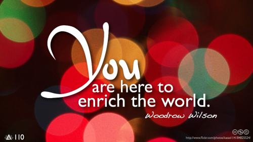 You are not here merely to make a living. You are here to enable the world to live more amply, with greater vision, and with a finer spirit of hope and achievement. You are here to enrich the world. You impoverish yourself if you forget this errand.— Woodrow Wilson