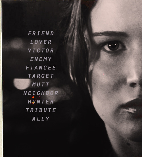 """Ally."" Peeta says the word slowly, tasting it. ""Friend. Lover. Victor. Enemy. Fiancee. Target. Mutt. Neighbor. Hunter. Tribute. Ally. I'll add it to the list of words I use to try to figure you out."""