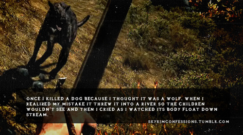 "skyrimconfessions:  ""Once I killed a dog because I thought it was a wolf. When I realized my  mistake it threw it into a river so the children wouldn't see and then I  cried as I watched its body float down stream. ""  http://skyrimconfessions.tumblr.com/"