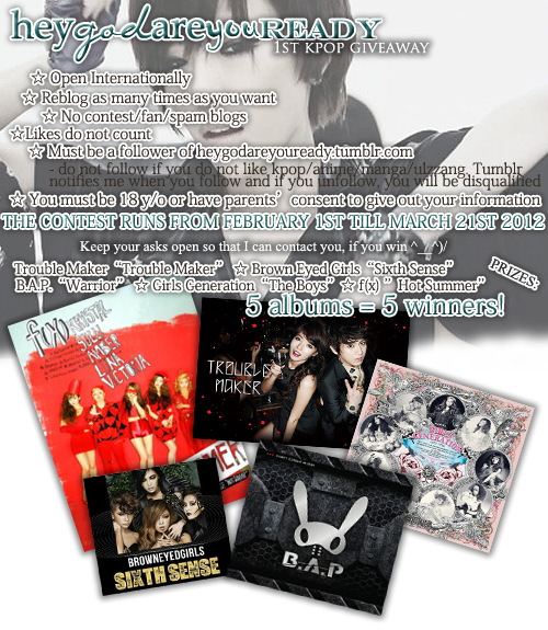 "heygodareyouready:   heygodareyouready's ☆1st KPOP Giveaway☆ As promised, here's the kpop giveaway. As a thank you to all my amazing followers, I'm giving away 5 kpop albums. This means that there'll be 5 lucky winners in total - one album for each.  PRIZES:- Trouble Maker ""Trouble Maker"" - f(x) ""Hot Summer""- B.A.P. ""Warrior""- Brown Eyed Girls ""SIXTH SENSE""- Girls' Generation ""The Boys""  Questions? Contact me here: heygodareyoureadyEDIT: You MUST be following my blog to enter the giveaway. If you don't follow me, you won't have a chance of winning regardless of your reblogs. I just wanted to add that, because a lot of you are madly reblogging away (which is cool) without following me (which ain't cool). If you wanna take part in the giveaway, you need to be a follower. This is to give back to my FOLLOWERS. I thought I made that pretty clear, but oh well.. ^_^"""