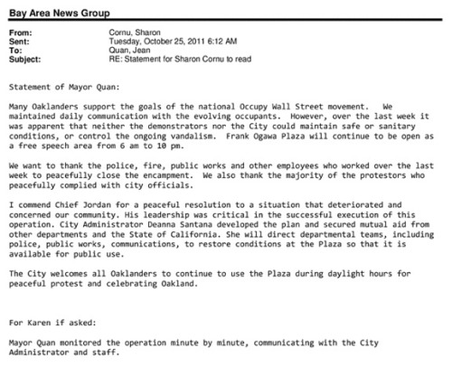 Occupy Oakland-related e-mails leaked: Earlier this evening, The Bay Citizen and San Jose Mercury News published thousands of e-mails from Oakland mayor Jean Quan dating back to the initial crackdown on Occupy Oakland. Here's a sample e-mail, from page 14 in this document: Despite Quan's claims that she was not keeping a close eye on the Occupy drama, this e-mail says that she was in fact watching every minute of a key altercation between protesters and police. Dig in. (ht ProducerMatthew)