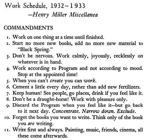 "luclatulippe:  Henry Miller had the same issues focussing on productivity in 1933 as we do today. Of course, he had the added advantage of living at a time without Facebook or Tumblr.  I particularly like no. 7.: ""…drink if you feel like it."" Oh wow! I do that! (Thanks to my husband for finding this!)"