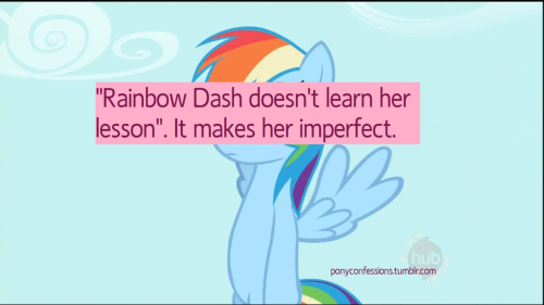 "Everyone says ""Rainbow Dash is an asshole"" ""Rainbow Dash doesn't  learn her lesson"", ""Season 1 RD is much better than Season 2 RD!"". Let me told y'all a little secret: It is her imperfection. Nopony  (and no one) on Equestria or on Earth is perfect. We already know that.  The show say that itself, but bronies are not getting that the fact that  Rainbow Dash don't learn can be true. But it is her defect. It is what  make the bronies hate her so much. Just……. deal with it, bronies. She IS  imperfect, as well as all of you, so at least start respecting her a  little more, ok?? (06/01/12)"