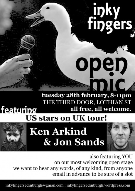 The Inky Fingers Open Mic  28 February from 8-11pm  It's free !!!!!!  This month, we're incredibly excited to be featuring two top US poets, KEN ARKIND and JON SANDS, as part of their UK tour. Ken Arkind is a National Poetry Slam Champion, Nuyorican Poets Cafe Grand Slam Champion and full time touring artist who has performed across the US, been publishedin numerous anthologies, and featured in HBO, CBS, NBC and Borders.com's Open Door Poetry series. Jon Sands is a full-time teaching & performing artist. His first full collection of poems, The New Clean, was released in 2011 from Write Bloody Publishing. Jon is currently the Director of Poetry Education at the Positive Health Project.  The Inky Fingers Open Mic takes place on the fourth Tuesday of the month, from 8-11pm. It's free to come and free for anyone to perform, regardless of style, experience, or identity. We want to hear from everybody, and we want to support everybody in performing for a friendly audience. We want your poems, your rants, your ballads, your short stories, your diaries, your experimental texts, your heart, your mind, your body. We want the essay on your summer holidays you wrote when you were four, your adolescent haiku, and extracts from your eventually-to-be-completed epic fantasy quadrilogy. We want to hear your best new work as well. And we want people to care about the way words are performed.  As well as the open mic, each night features top performers from the UK and further afield: we bring you the best in poetry, storytelling, fiction, and everything else that involves putting beautiful words in a beautiful order!  Spaces to perform are limited, so please email inkyfingersedinburgh@gmail.com to reserve a space.