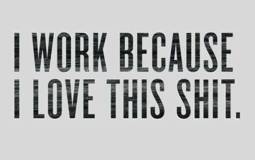"""I Work Because I Love This Shit"" - Great free wallpaper spotted here"