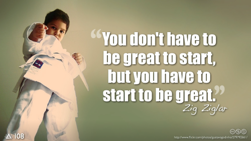 You don't have to be great to start,but you have to start to be great.— Zig Ziglar