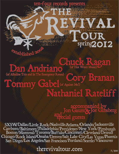 2012 Revival Tour Announced Going into it's fifth year, the tour will feature Chuck Ragan (Hot Water Music), Dan Andriano (Alkaline Trio, The Emergency Room), Cory Branan, Tommy Gabel (Against Me!), and Nathaniel Rateliff. Other surprise guests are expected along the way and tickets can be purchased here. Chuck Ragan, Tommy Gabel, Dan Andriano, Cory Branan Mar 20 Trees Dallas, TX Mar 21 Revolution Music Room Little Rock, AR Mar 22 Mercy Lounge Nashville, TN Mar 23 Masquerade – Hell Stage Atlanta, GA Mar 24 The Social Orlando, FL Mar 25 Jack Rabbits Jacksonville, FL Mar 26 TBA Mar 27 Recher Theatre Towson, MD Mar 28 The Trocadero Theatre Philadelphia, PA Mar 29 Fete Ballroom Providence, RI Mar 30 Bowery Ballroom New York, NY Mar 31 Altar Bar Pittsburgh, PA Apr 01 Middle East – Downstairs Cambridge, MA Chuck Ragan, Dan Andriano, Nathaniel Rateliff, Cory Branan Apr 02 Les Foufounes Montreal, QC Apr 03 Lee's Place Toronto, ON Apr 04 Mohawk Place Buffalo, NY Apr 05 20th Century Theatre Cincinnati, OH Apr 06 Grog Shop Cleveland, OH Apr 07 Magic Stick Detroit, MI Chuck Ragan, Dan Andriano, Cory Branan Apr 09 Bottom Lounge Chicago, IL Chuck Ragan, Tommy Gabel, Nathaniel Rateliff, Cory Branan Apr 10 Rock Island Brewing Company Rock Island, IL Apr 11 Slowdown Omaha, NE Apr 12 The Summit Music Hall Denver, CO
