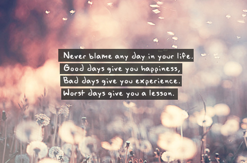 Never blame any day in your life.