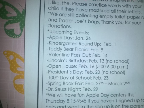 FYI: Upcoming events: KIndergarten Roundup Feb. 1 Teddy Bear Picnic: Feb. 9 Valentine Pass Out: Feb.14 Lincoln's Birthday: Feb. 13 (*no school) Open House Feb.  (5-6pm) President's day: Feb. 2 (*no school) 100th day of school: Feb. 23 Spring Book Fair: Feb. 27th-March 2nd Dr. Suess night: Feb. 29