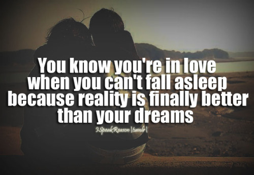 ispeakreason:  You know you're in love when you can't fall asleep because reality is finally better than your dreams