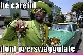 Rule Number one.. NEVER over-swaggulate…