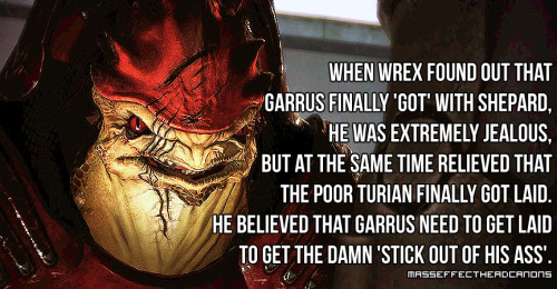 """When Wrex found out that Garrus finally 'got' with Shepard, he was extremely jealous, but at the same time relieved that the poor turian finally got laid. He believed that Garrus need to get laid to get the damn 'stick out of his ass'."" Submitted by anonymous."