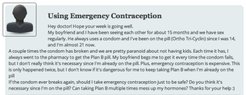 "Using Emergency Contraception (while on the Pill)  Hey doctor! Hope your week is going well.My boyfriend and I have been seeing each other for about 15 months and we have sex regularly. He always uses a condom and I've been on the pill (Ortho Tri-Cyclin) since I was 14, and I'm almost 21 now.A couple times the condom has broken and we are pretty paranoid about not having kids. Each time it has, I always went to the pharmacy to get the Plan B pill. My boyfriend begs me to get it every time the condom fails, but I don't really think it's necessary since I'm already on the pill. Plus, emergency contraception is expensive. This is only happened twice, but I don't know if it's dangerous for me to keep taking Plan B when I'm already on the pillIf the condom ever breaks again, should I take emergency contraception just to be safe? Do you think it's necessary since I'm on the pill? Can taking Plan B multiple times mess up my hormones? Thanks for your help :)   Dear Uterus Securitus, Let's put this into terms that your boyfriend will understand easily. Using a condom (male or female) when the female is already faithfully using a hormonal contraceptive (pill, patch, ring, implant, IUD, etc) is like wearing a belt along with a pair of suspenders. Not strictly necessary, but it can't hurt. Requiring that same woman to also take emergency contraception (such as Plan B, which is just a double/triple-dose of the same hormones that are in The Pill) if the condom breaks is like using a nail gun to make sure the pants are securely attached to your hip bones.  Seriously, though, it's major overkill! In fact, even if you had already missed 1 dose of your daily pill prior to having The Condom-Destroying Sex, most literature does NOT recommend taking Plan B in that situation either! Fun fact: in countries/cultures/situations where an Emergency Contraception (EC) pill isn't available/allowed/whatever after unprotected sex, certain types of The Daily Pill can be MacGyvered into acting as Emergency Contraception by taking extra doses at certain time periods. Some details on that here. Taking Plan B multiple times in your life won't ""mess up your hormones"" or do any lasting damage to you, but if you're taking it simultaneously with a daily hormonal pill, you will be exposing your body to more hormones overall, which I never recommend if it can be avoided. In summary: the only extra pill needed in this situation is a chill pill. For your boyfriend. :) ***Pending Cranquis-Mails: 5; Inbox: Closed***"