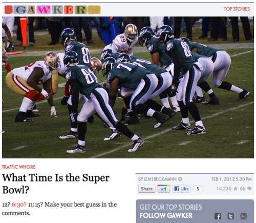 "—-GREAT MOMENTS IN TROLLING—- Gawker posted an article titled ""What Time Does The Super Bowl Start?"" - a perfect way to get page views from all the dummies who type that question into Google… …and the post doesn't even say what time the Super Bowl starts. Bravo, Gawker, bravo."