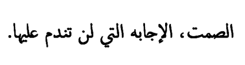 arabic-mind:  Silence;is the answer that you'll never regret it.