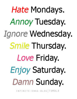 Hate Mondays.Annoy Tuesday.Ignore Wednesday.Smile Thursday.Love Friday.Enjoy Saturday.Damn Sunday.