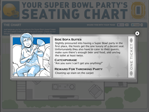 CollegeHumor's Interactive Super Bowl Seating Chart We made you an Interactive seating chart to help you choose your Super Bowl seat wisely. Click to check out it!