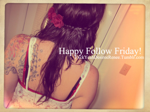 Follow FxckYeahDesireeRenee, and we'll return the favor! Happy Following! <3