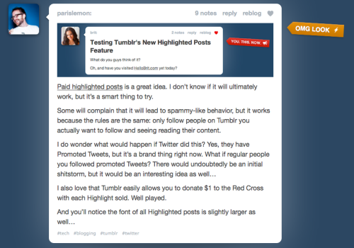 Tumblr launches 'highlighted posts'. from Tumblr Staff Blog:  Introducing: Highlighted Posts Every now and then, a post comes along that's meant for big things. It could be pulling the wraps off your new project, promoting your next show, raising awareness for a cause, or just sharing a truly incredible photo.  Today you'll have a new option to Highlight those extra-important posts. For one dollar, your post will stand out in the Dashboard with a customizable sticker to make sure your followers take notice!  MG Siegel thinks its a good idea. I guess I am ambivalent, and I will have to see what strange interactions highlighted posts might have with other Tumblr features, like Explore and reblogging. Note that I don't seem to have access to this new feature yet, or I would have highlighted this post.
