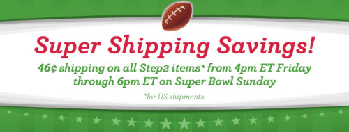 Save on shipping this weekend! From 4pm ET today through 6pm ET on Super Bowl Sunday, all Step2 items on Step2.com, shipping to the 48 contiguous US states,  ship for just $0.46. Plus, some even ship for free! No promo code necessary. Shipping sale not valid on Infantino items. Regular shipping prices resume at 6:01pm ET on , February 5, 2012.