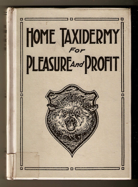 exilebibliophile:  Home Taxidermy by h3_six on Flickr.  Albert B. Farnham. CR 1944 It is downloadable from project guttenberg if you would like to see inside.   This volume of the Pleasure and Profit Library is offered to the hunter, trapper, fisher, vacationist and out of doors people in general. In the study and practice of taxidermy for several years I have failed to find any work written primarily for these every day nature lovers, though they probably handle a greater number of interesting specimens of animal life than all other classes of people.  In view of this fact the following directions and suggestions for preserving various animal forms as objects of use and ornament have been prepared. As a treatise for the scientist or museum preparator it is not intended, there are many books on the art expressly for them, but we hope it may fill a place of its own, acting as a not too dry and technical introduction to the art preservative for those who find life all too short for the many things which are to be done.  Thoroughness, patience, and some love for nature, are qualities highly desirable in this art. Work prepared by one possessing these qualities need not be ashamed and practice will bring skill and perfection of technic.  As a handicraft in which the workman has not been displaced or made secondary by a machine taxidermy is noticeable also, and for many reasons is worthy of its corner in the home work-shop.  In this work also the ladies can take a very effective hand, and numbers have done so; for there is no doubt that a woman's taste and lightness of touch enables her in some branches of taxidermy to far exceed the average man. Especially in the manipulation of frail skins and delicate feathers, in bird taxidermy, is this so.
