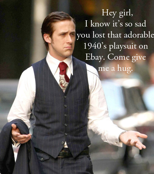 Hey girl, I know it's so sad you lost that adorable 1940's playsuit on Ebay. Come give me a hug.-Q's Daydream