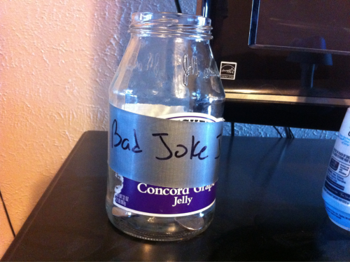"The ""Bad Joke Jar"" put change in it when anyone says a bad joke or says something stupid :)"