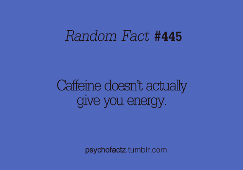 psychofactz:  Caffeine actually stops the breakdown of energy so you have a surplus! In simple terms, ATP is what gives your body energy. Food is broken down and stored as ATP which is used as energy. When you start to feel yourself dragging, it is because you've used up all the ATP, because ATP cannot be stored for long term.Caffeine blocks the signal in your body, adenosine, from binding and letting the body know you are out of energy. It tricks your body into thinking that there is energy there. The effects of the caffeine can kick in within 10 minutes and last up to 4-6 hours! That's why you crash from caffeine, when the effect runs out, your body tries to use ATP and there's none there! More Facts on Psychofacts :)