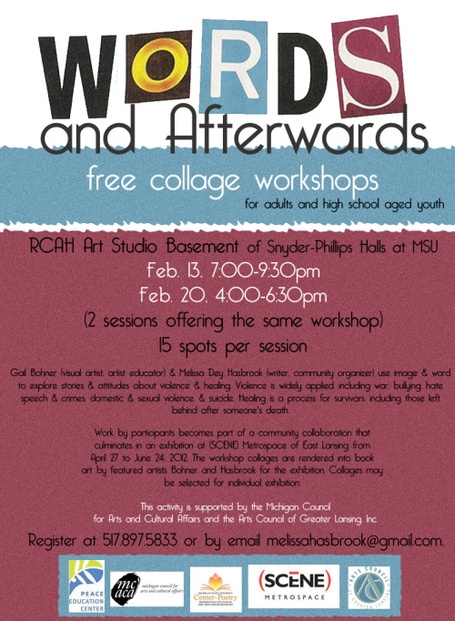 Words & Afterwards:  Free Collage Workshops for Mid-Michigan in February Event: Words & Afterwards: Free Collage Workshops Two Available SessionsWhen: Monday, February 13, 2012, 7 p.m. – 9:30 p.m.Where: RCAH Art Studio, Snyder-Phillips Hall, Michigan State University, East Lansing, MI When: Monday, February 20, 2012, 4 p.m. – 6:30 p.m.Where: RCAH Art Studio, Snyder-Phillips Hall, Michigan State University, East Lansing, MI This free collage workshop is for adults and high-school aged youth, artists and first-time art-makers. The same session is offered twice — Feb. 13, 2012, 7:00 p.m. – 9:30 p.m. and Feb. 20, 2012,  4:00 p.m. -6:30 p.m. — at the RCAH Art Studio (basement Snyder-Phillips Hall) at Michigan State University in East Lansing, Michigan. There are 15 spots per session. Register at 517.897.5833 or by email to melissahasbrook[at]gmail[dot]com. Gail Bohner (visual artist, artist educator) and Melissa Dey Hasbrook (writer, community organizer) use image and word to explore stories and attitudes about violence and healing. Violence is widely applied, including war, bullying, hate speech and crimes, domestic and sexual violence, and suicide. Healing is a process for survivors, including those left behind after someone's death. Work by participants becomes part of a community collaboration that culminates in an exhibition at (SCENE) Metrospace of East Lansing from April 27 to June 24, 2012. The workshop collages are rendered into book art by featured artists Bohner and Hasbrook for the exhibition. Collages may be selected for individual exhibition. This activity is supported by the Michigan Council for Arts and Cultural Affairs and the Arts Council of Greater Lansing, Inc. Partners include the Peace Education Center, the RCAH Center for Poetry, and (SCENE) Metrospace.