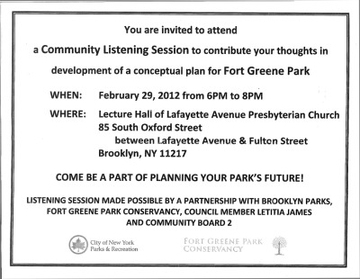 Fort Greene Park Conservancy wants to invite you to a Community Listening Session to contribute your thoughts in development of a conceptual paln for Fort Greene Park. When: Feb 29, 2012 from 6pm to 8pm Where: Lecture Hall of Lafayette Avenue Presbyterian Church 85 South Oxford St. between Lafayette Ave. and Fulton St. Brooklyn, NY 11217 Come be a part of planning your park's future! Listening session made possible by a partnership with Brooklyn Parks, Fort Greene Park Conservancy, Council Member Letitia James and Community Board 2