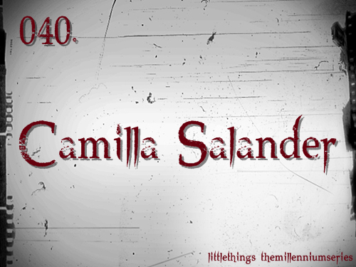 040. Camilla SalanderSubmitted by:  lisbeth——salander  Her mother had been short and thin, but nowhere near as anorexic-looking as Salander. In fact, her mother had been downright beautiful, and had a lovely figure. Just like Salander's sister, Camilla. Salander did not want to think about her sister. For Salander it was an irony of fate that she and her sister were so dramatically dissimilar. They were twins, born within twenty minutes of each other. Lisbeth was first. Camilla was beautiful.