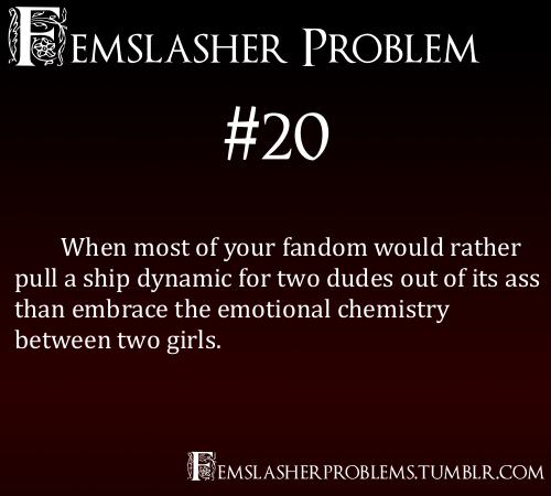 femslasherproblems:  Femslasher Problem #20 - When most of your fandom would rather pull a ship dynamic for two dudes out of its ass than embrace the emotional chemistry between two girls.
