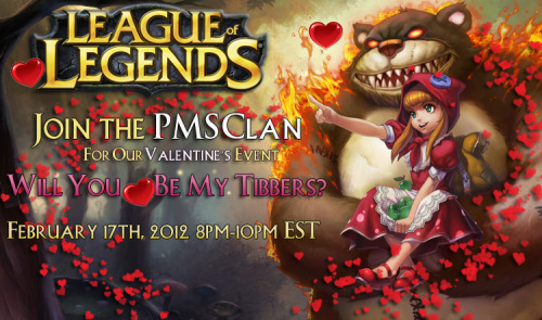 Will You Be My Tibbers? Click here for the PMSClan.com thread. Join the PMS Clan for the first event with the new Community Events Team! When: Feb. 17th 2012 Time: 8-10pm EST What we'll be playing? League of Legends! How do I get the game?  Just go to the League of Legends website and click Play for Free in the top right hand corner of the screen. What platform is this on? This is a PC based game. Unfortunately, you can't play it on any of the consoles. womp womp. It's completely free to download, and free to play! So why not come and play a game or two with us? This is open to not just division and clan members, but the whole community! Want to participate? Post in the link provided here, and one of these people will send you an invite to their game!  UGetBeatByGirls PMS ; Betty PMS ; PMS X ; H2O OnTuesdays ; H2O RiotBlade
