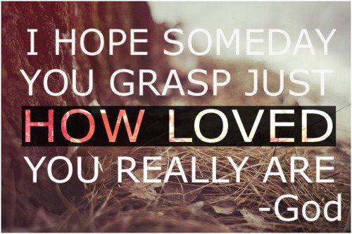 ilovemyself323:  I hope someday you grasp just how loved you really are! :)  — GOD