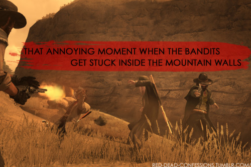 red-dead-confessions:  That annoying moment when the bandits get stuck inside the mountain walls  Ah yes…one time I got all the way through Pike's Basin in multiplayer and one last bad guy was glitched into the middle of the cliff where nobody could get him even with dynamite. Only thing I could do finally was leave the hideout and give up all the XP I'd earned.