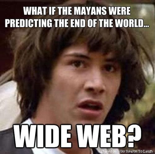 Maybe THAT'S what the Mayans were talking about! Smart people if that's true. :P