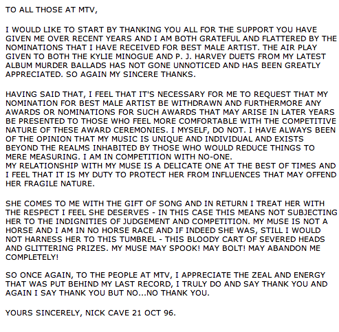 robsheridan:  Nick Cave's letter to MTV offering a pleasantly hilarious rejection of his MTV Award nomination in 1996.  merrilymusing  I think this attitude should be applied to ALL of the arts. Create, share, repeat.