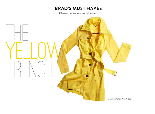 "targetstyle:  BRAD'S MUST HAVESwhat every woman must own this season The Yellow Trench ""It's water repellant? Shut up! And $50. That's a steal.""-Brad Goreski ""It'll look great with denim, a cute skirt, leggings, or throw it over a little black dress.""  -Brad Goreski"