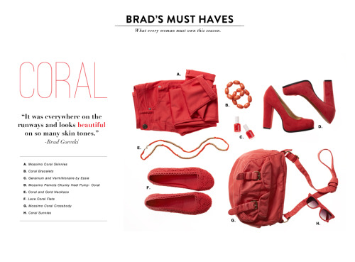 "targetstyle:  BRAD'S MUST HAVESwhat every woman must own this season CORAL ""It was everywhere on the runways and looks beautiful on so many skin tones.""-Brad Goreski A. Mossimo coral skinnies B. Coral bracelets C. Geranium and Vermillionaire by Essie D. Mossimo Pemote Chunky Heel Pump - Coral E. Coral and Gold necklace F. Lace coral flats G. Coral crossbody H. Coral sunnies Mossimo coral skinnies Coral bracelets Geranium and Vermillionaire by Essie Mossimo Pemote Chunky Heel Pump - Coral Coral and Gold necklace Lace coral flats Coral crossbody Coral sunnies"