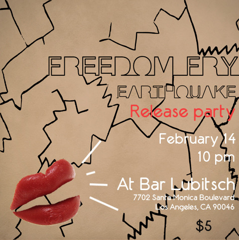 EARTHQUAKE Single Release Show @ BAR LUBITSCH in Los Angeles! If you're looking for something to do on Valentine's Day in-between the love or the loneliness come out and let us make your night even better. Only five dollars at the door. MAKE SURE YOU SAY YOU'RE THERE TO SEE FREEDOM FRY !