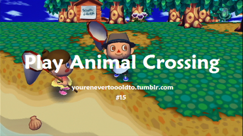 yourenevertoooldto:  #15. You're never too old to play Animal Crossing.
