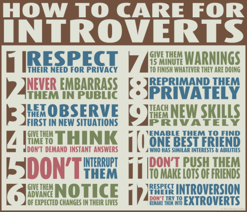 "My design, but not my list. How to care for introverts. Since finding out that this design has gone viral, I'd like to add some background info: I'm the original designer of this poster. The list, however, is not mine - I just wanted to make it purty. It's been floating around for several years now and is based on this article:http://www.terra.es/personal/asstib/articulos/perso/perso2.htm The reason it comes off as rather childish and simplistic is that it is a list designed to help teachers who have introverted children in their classroom. However, many of us introverts still fit the bill even in our later years, and you'd be surprised how many extroverts do NOT understand these things! Yes, these are ""rules"" that apply to all human beings, but for introverts they can sometimes be even more important. This image is now available as a poster and as a t-shirt (see below), and I'd be willing to put it on other products too if people are interested. Thanks to everyone who has been sharing this (holy crap it got all over the internet FAST). I'm happy to have breathed new life into an old list and I'm very glad it has gotten people thinking, whether or not they agree with it! -Becky  Extroverts version: http://questionablylate.tumblr.com/post/27493250341/how-to-care-for-extroverts T-shirt: http://www.zazzle.com/how_to_care_for_introverts_tshirt-235834616261745224?rf=238322994462222431 Poster: http://www.zazzle.com/how_to_care_for_introverts_poster-228314104725988831?rf=238322994462222431"