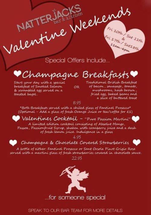 VALENTINES AT NATTERJACKS… That time of year is nearly upon us and you're looking for that perfect pressy to take the stress out of valentines look no further than NJ… We're serving up great Valentines cocktails all month, with offers on champagne and chocolate coated strawberries… And if that wasn't enough to get your tastebuds tingling we are offering a Champagne Breakfast to couples (and batchelors/batcheloresses!) on Feb 10th, 11th, 17th & 18th…