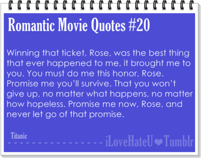 Romantic Movie Quotes #19: Winning that ticket, Rose, was the best thing that ever happened to me… it brought me to you. And I'm thankful for that, Rose. I'm thankful. You must do me this honor. Promise me you'll survive. That you won't give up, no matter what happens, no matter how hopeless. Promise me now, Rose, and never let go of that promise.