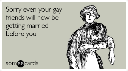 [someecard featuring one woman comforting another: sorry even your gay friends will now be getting married before you.]