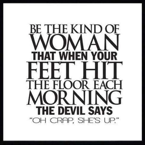 "Be the Kinda woman that when your feet hit the floor each morning, the devil says ""oh crap, she's  up."""