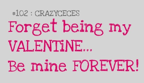 #102 — Forget being my VALENTINE, be mine FOREVER.